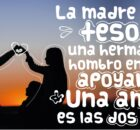 La madre es un tesoro, una hermana un hombro en quién apoyarse. Una amiga es las dos cosas